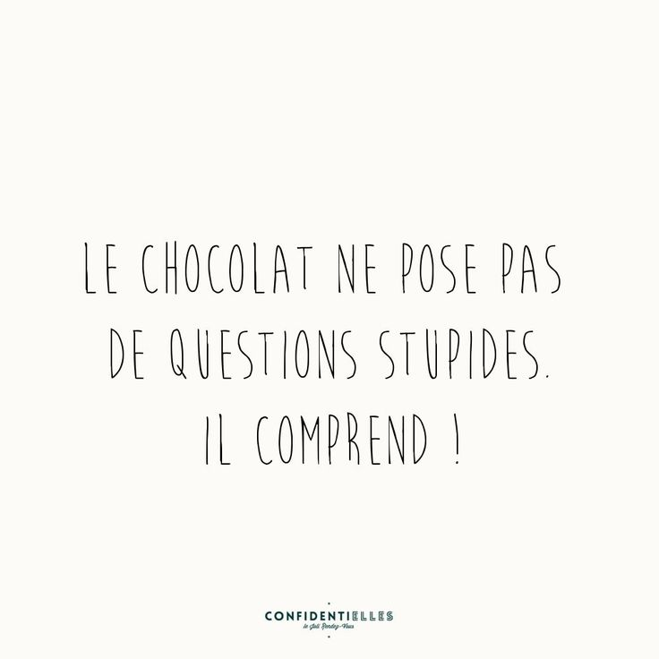 Chocolate doesn't ask stupid questions, chocolate understands lol