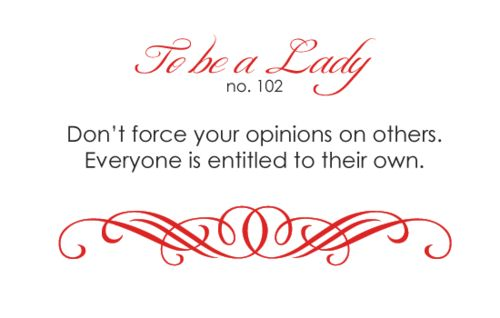 To Be A Lady #102 Don't Force Your Opinions On Others. Everyone Is Entitled To Their Own.