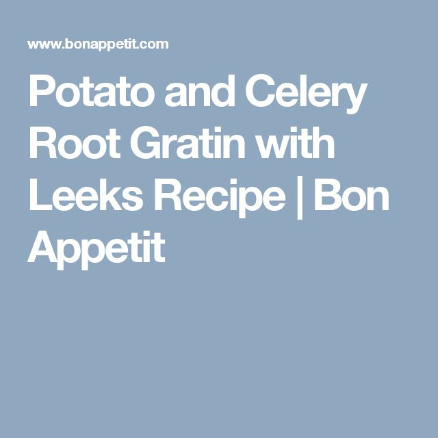 Potato and Celery Root Gratin with Leeks Recipe | Bon Appetit