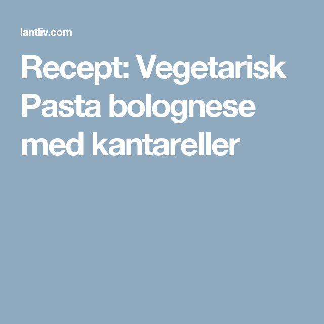 Recept: Vegetarisk Pasta bolognese med kantareller
