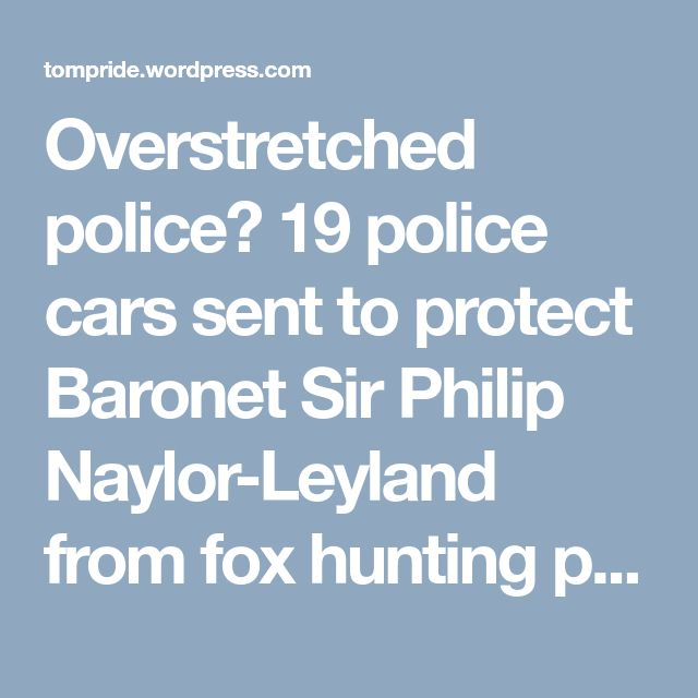 Overstretched police? 19 police cars sent to protect Baronet Sir Philip Naylor-Leyland from fox hunting protesters | Pride's Purge