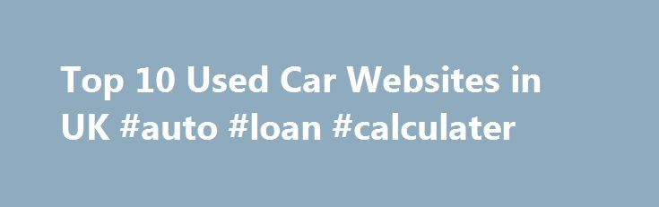 Top 10 Used Car Websites in UK #auto #loan #calculater http://france.remmont.com/top-10-used-car-websites-in-uk-auto-loan-calculater/  #used car websites # Top 10 Used Car Websites in UK Now in this 21st century of technology we all are enjoying many amenities that the Internet brings. From banking, to shopping, systematize, and finding different useful information, the World Wide Web is there to make things swift and effortless. Many people don t know that they can use the Internet to buy…