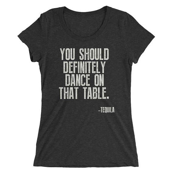 Tequila shirt Women, You Should Definitely Dance On That Table t-shirt - Tequila Shirt, funny drinking shirt, funny tequila shirt #SaidNoJuan #IHateTequila #TequilaGifts #SaidNoOneEver #TequilaTShirt #FunnyTequilaShirt #FunnyDrinkingShirt #TequilaTankTop #TequilaShirt #DrinkingShirt