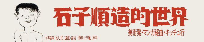 「石子順造的世界 美術発・マンガ経由・キッチュ行」@府中市美術館 2/26(日)まで