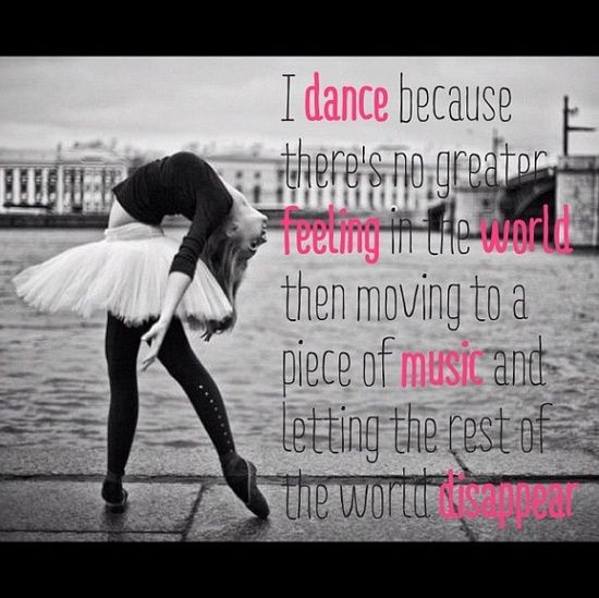 I dance because there's no greater feeling in the world than moving to a piece of music and letting the rest of the world disappear.