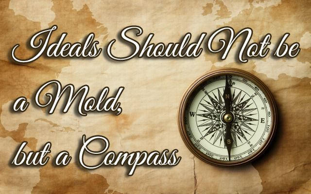 Ideals Should Not be a Mold, but a Compass By: Sonya Payne-http://www.theoldschoolhouse.com/ideals-not-mold-compass/