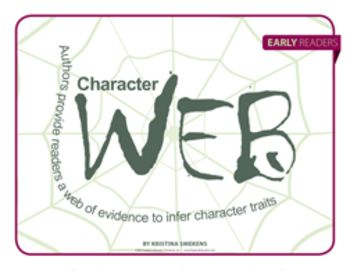 Character Web: Early Readers--For early readers, introducing character traits can be difficult. Authors provide readers a web of evidence to infer character traits. However, students often confuse character emotions with character traits. Show students the difference between fleeting feelings and tried-and-true traits with Character Webs. $1.00
