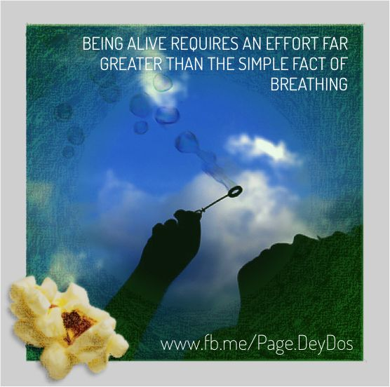 """Being alive requires an effort far greater than the simple fact of breathing."" #PhotoPopcorns #DeyDos"