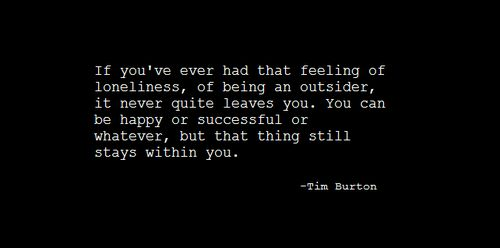 Tim Burton quote... So true, at times you even fall back into that feeling