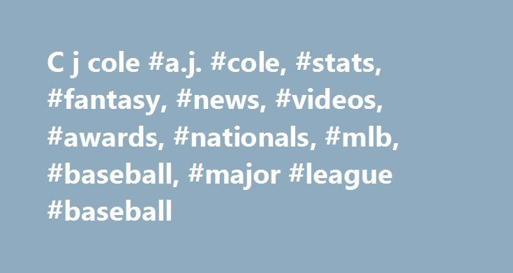 C j cole #a.j. #cole, #stats, #fantasy, #news, #videos, #awards, #nationals, #mlb, #baseball, #major #league #baseball http://pittsburgh.nef2.com/c-j-cole-a-j-cole-stats-fantasy-news-videos-awards-nationals-mlb-baseball-major-league-baseball/  # A.J. Cole 22 Andrew Jordan Cole Bio Info Andrew Jordan Cole (A.J.). Is a 2010 graduate of Oviedo (FL) High (20 miles outside of Orlando). Signed a National Letter of Intent to pitch collegiately at the University of Miami, but signed with the…