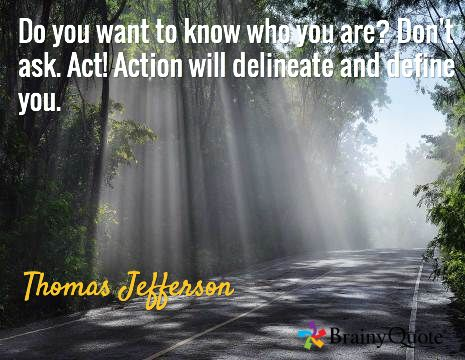 Do you want to know who you are? Don't ask. Act! Action will delineate and define you. / Thomas Jefferson