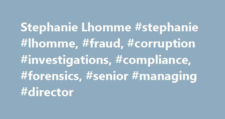 Stephanie Lhomme #stephanie #lhomme, #fraud, #corruption #investigations, #compliance, #forensics, #senior #managing #director http://fiji.remmont.com/stephanie-lhomme-stephanie-lhomme-fraud-corruption-investigations-compliance-forensics-senior-managing-director/  # Stephanie Lhomme B.S. and M.S. Finance and Accounting, ESCP Europe M.B.A. Drexel University European Studies, E.N.A, National School of Administration, Paris Due Diligence Financial Due Diligence Global Risk Investigations…