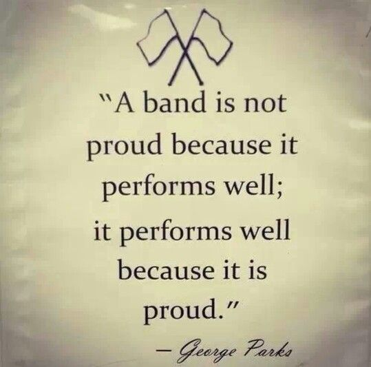 A band is not proud because it performs well; it performs well because it is proud.