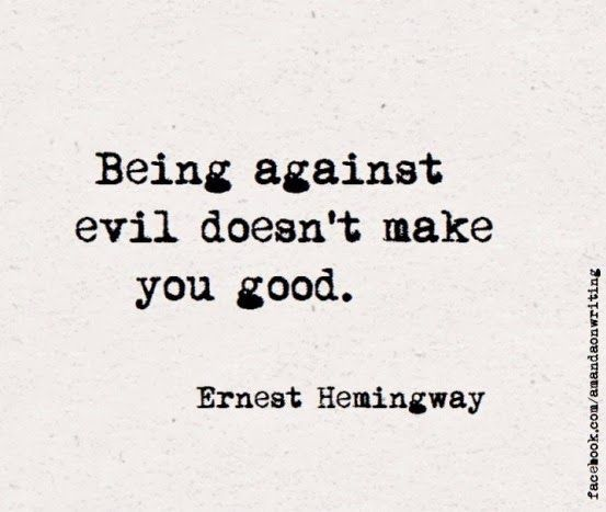 Being against evil doesn't make you good.  Ernest Hemingway