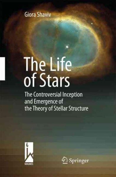 The Life of the Stars: The Controversial Inception and Emergence of the Theory of Stellar Structure