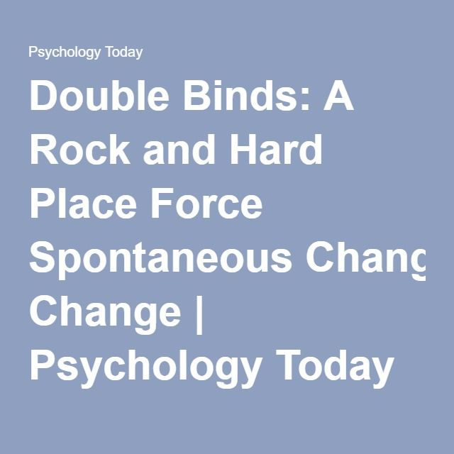 Double Binds: A Rock and Hard Place Force Spontaneous Change | Psychology Today