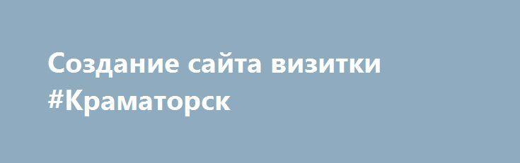 Создание сайта визитки #Краматорск http://www.pogruzimvse.ru/doska234/?adv_id=603 Заказать создание веб сайтов различных направлений: интернет магазины, корпоративные, визитки, вы сможете в компании studio. Фирма в своей работе учитывает все просьбы заказчиков и обсуждает с ними все мелочи, в итоге вы сможете получить уникальный оптимизированный веб ресурс, заказать продвижение которого можно тут же. {{AutoHashTags}}