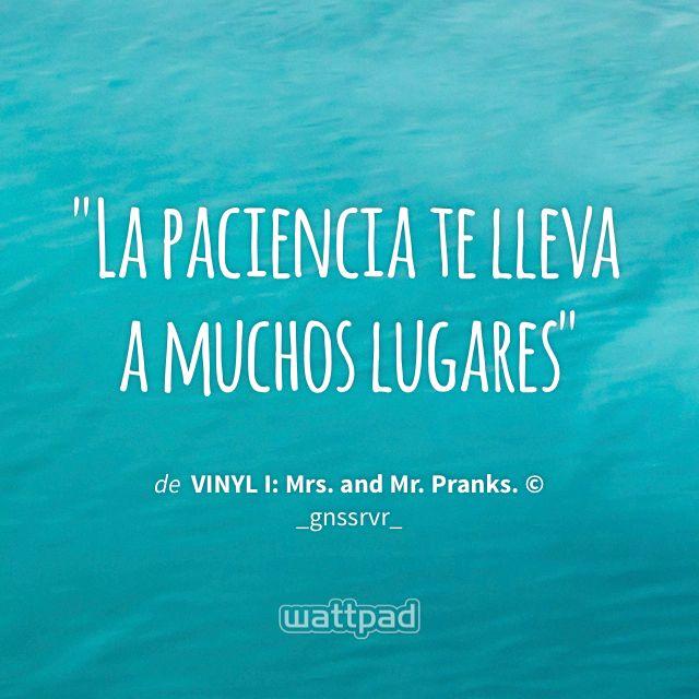 """La paciencia te lleva a muchos lugares"" - de VINYL I: Mrs. and Mr. Pranks. © (en Wattpad) https://www.wattpad.com/37764487?utm_source=ios&utm_medium=pinterest&utm_content=share_quote&wp_page=quote&wp_uname=Verified_Fangirl_6&wp_originator=UXn4X7pSxEN1XkKYsQehDWt4ENiKbxsaUw48Rw2S0MMC2W8A2XFQvIXrMOnHcJHjtdik5uG2kBrdfWVNgyJJ76HVty5jTMILuQXhZ3i%2FrZRtQW2%2Bo3Tfq2NaiJ%2FDFfOH #quote #wattpad"