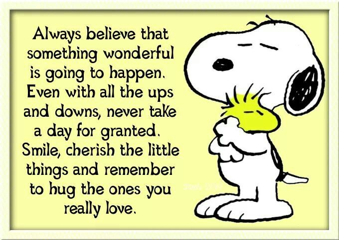 Always Believe that something wonderful it going to happen Even with all the ups and downs never take a day for granted Smile cherish the little things and remember to hug the ones you really love.                                                                                                                                                      More