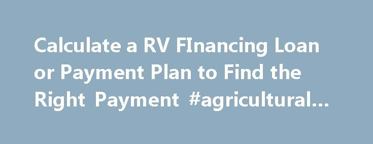 Calculate a RV FInancing Loan or Payment Plan to Find the Right Payment #agricultural #finance http://cash.remmont.com/calculate-a-rv-financing-loan-or-payment-plan-to-find-the-right-payment-agricultural-finance/  #rv finance calculator # Finance Your RV Purchase Financing gives you the benefit of low monthly payments at competitive interest rates. We deal with most local banks and credit unions, please feel free to contact us for more details. Payments... Read more