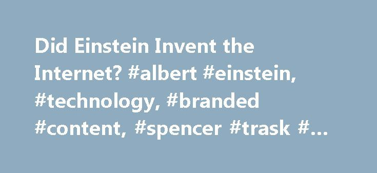 Did Einstein Invent the Internet? #albert #einstein, #technology, #branded #content, #spencer #trask # # #co. http://singapore.nef2.com/did-einstein-invent-the-internet-albert-einstein-technology-branded-content-spencer-trask-co/  # By Louis Horkan Jr. How Einstein's equations about stimulating light, published 100 years ago today, were transformed into the backbone of the Internet. On March 3, 1917, Albert Einstein published his revelation about how light is created by 'stimulated…