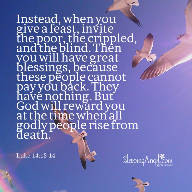 Instead, when you give a feast, invite the poor, the crippled, and the blind. Then you will have great blessings, because these people cannot pay you back. They have nothing. But God will reward you at the time when all godly people rise from death. ~Luke 14:13-14 sleepingangel.com