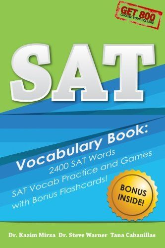 """SAT Vocabulary Book - 2400 SAT Words, SAT Vocab Practice and Games with Bonus Flashcards: The Most Effective Way To Double Your SAT Vocabulary Ever Seen by Steve Warner, Kazim Mirza, Tana Cabanillas. Click the """"look inside"""" button above to browse the SAT Vocabulary Book and see how it approaches SAT words! The SAT Vocabulary Book - 2400 SAT words, SAT Vocab Practice and Games with Bonus Flash cards gives you the most effective method for building your SAT vocabulary from Get 800, a prep..."""