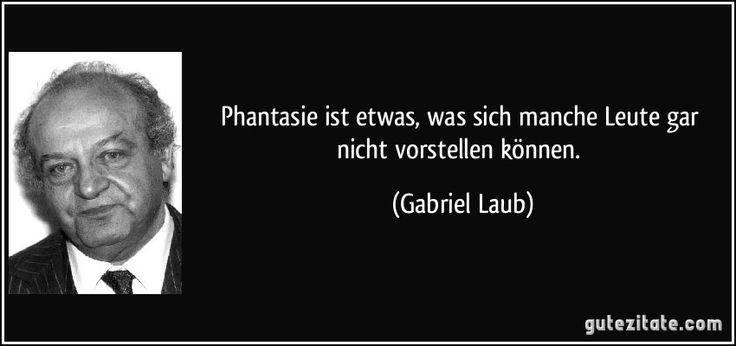 Gabriel Laub Phantasie ist etwas, was sich manche Leute gar nicht vorstellen können.