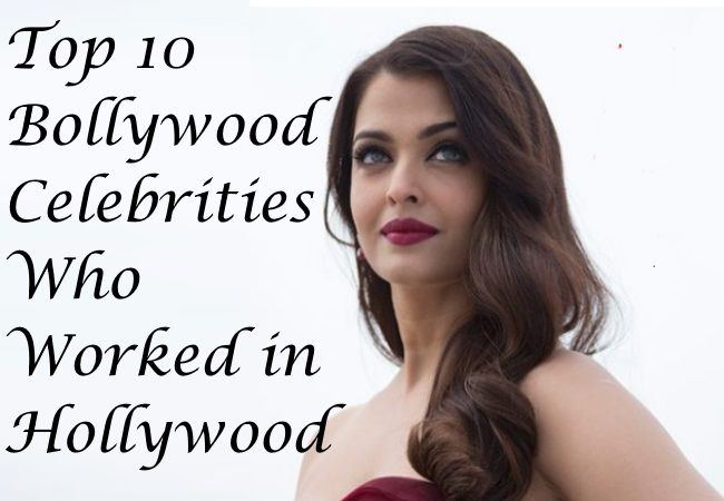 Top 10 Bollywood Celebrities Who Worked in Hollywood