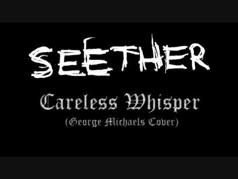 "Seether - Careless Whisper  This is the Seether cover of ""Careless Whisper"", originally by Wham/George Michaels."