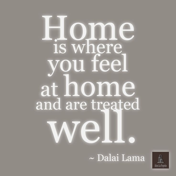 Home is where you feel at home and are treated well.  ~ Dalai Lama