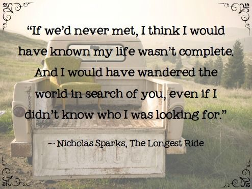 If we'd never met, I think I would have known my life wasn't complete and I would have wandered the world in search of you, even if I didn't know who I was looking for.