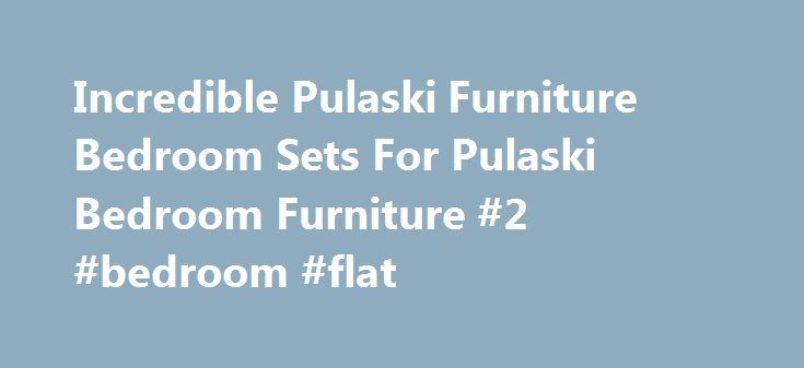 Incredible Pulaski Furniture Bedroom Sets For Pulaski Bedroom Furniture #2 #bedroom #flat http://bedroom.remmont.com/incredible-pulaski-furniture-bedroom-sets-for-pulaski-bedroom-furniture-2-bedroom-flat/  #pulaski bedroom furniture # Incredible Pulaski Furniture Bedroom Sets For Pulaski Bedroom Furniture Incredible Pulaski Furniture Bedroom Sets For Pulaski Bedroom Furniture is one of pictures that are related with the picture before in the collection gallery. The exactly dimension of…