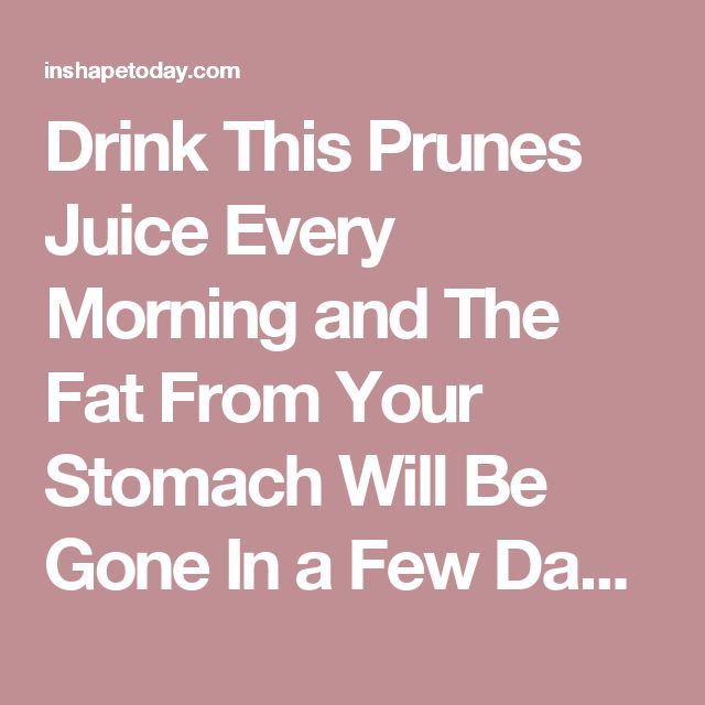 Drink This Prunes Juice Every Morning and The Fat From Your Stomach Will Be Gone In a Few Days - InShapeToday