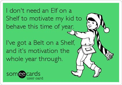 I don't need an Elf on a Shelf to motivate my kid to behave this time of year. I've got a Belt on a Shelf, and it's motivation the whole year through.