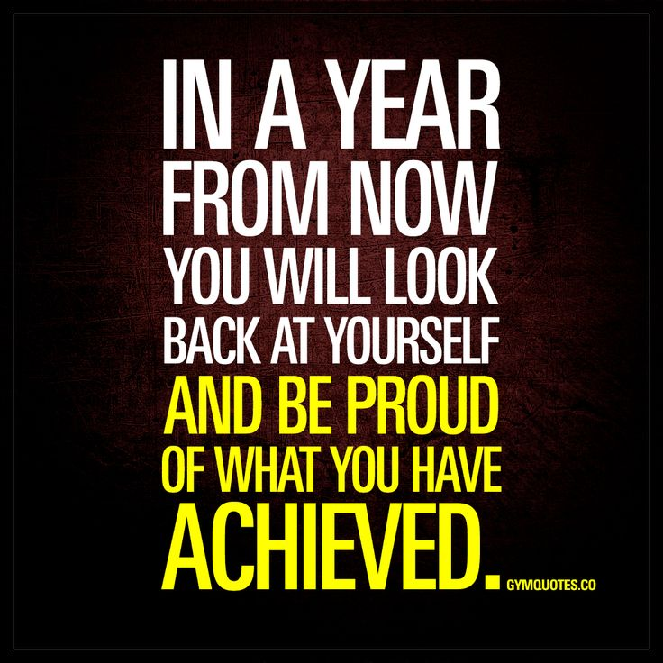 """In a year from now you will look back at yourself and be proud of what you have achieved."" 