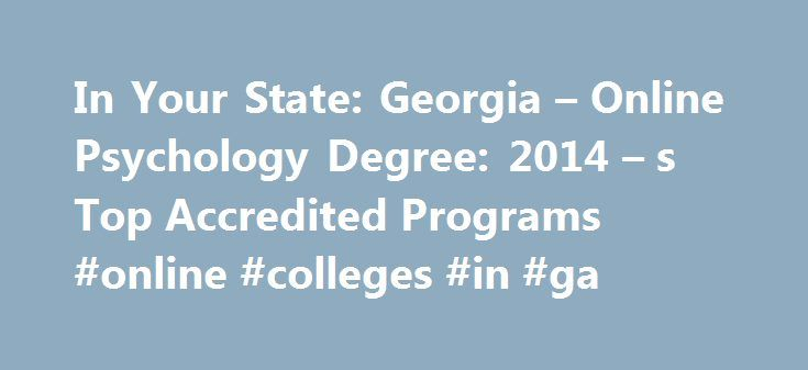 In Your State: Georgia – Online Psychology Degree: 2014 – s Top Accredited Programs #online #colleges #in #ga http://virginia-beach.remmont.com/in-your-state-georgia-online-psychology-degree-2014-s-top-accredited-programs-online-colleges-in-ga/  # In Your State: Georgia How to Become a Psychologist in Georgia How to Become a Psychologist in Georgia Educational Requirements To practice as a psychologist in the state of Georgia, the Georgia State Board of Examiners of Psychology requires that…