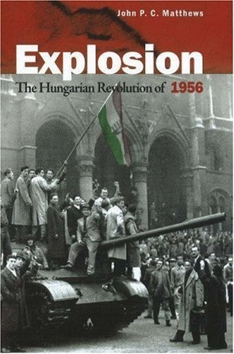 Explosion: The Hungarian Revolution of 1956 by John P. C. Matthews