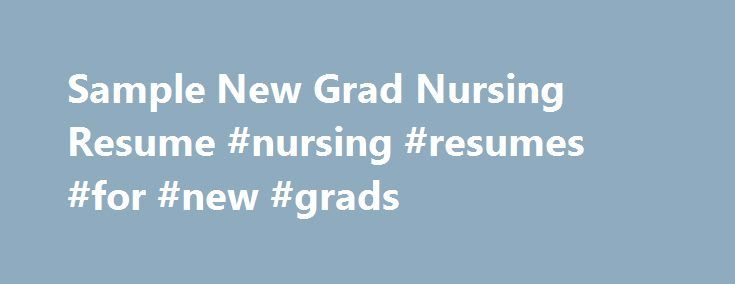 Sample New Grad Nursing Resume #nursing #resumes #for #new #grads http://maryland.remmont.com/sample-new-grad-nursing-resume-nursing-resumes-for-new-grads/  # Sample New Grad Nursing Resume Nursing can be a challenging job field to break into even if you have a great deal of experience in the field. For new nursing graduates, the battle for a position can be a hard uphill climb. You will need to demonstrate to your potential employer that you have the compassion, clinical knowledge, and…