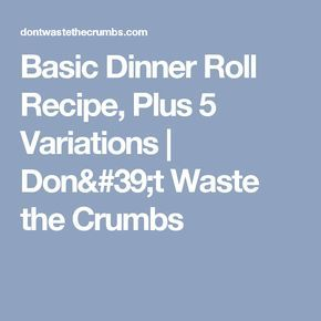 Basic Dinner Roll Recipe, Plus 5 Variations | Don't Waste the Crumbs