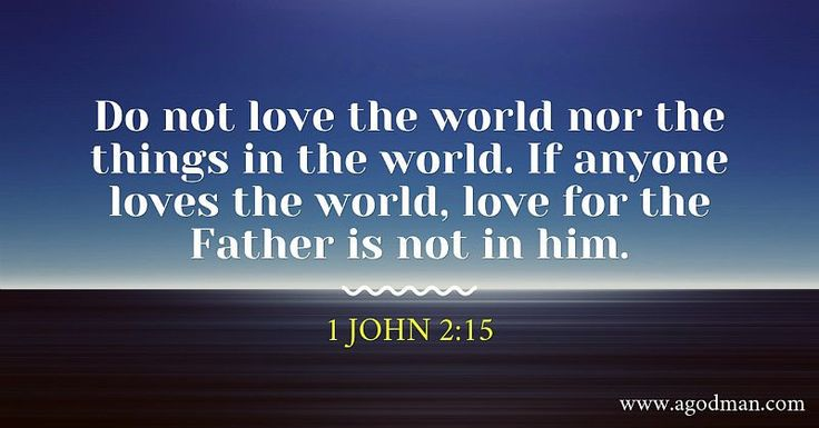 1 John 2:15 Do not love the world nor the things in the world. If anyone loves the world, love for the Father is not in him. Bible Verse quoted at www.agodman.com
