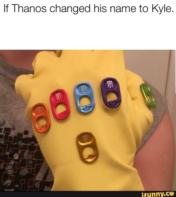 If Thanos Changed His Name To Kyle Ifunny Funny Relatable Memes Silly Jokes Ifunny