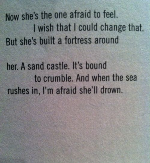 Now she's the one afraid to feel. I wish that I could change that. But she's built a fortress around her, a sand castle. It's bound to crumble. And when the sea rushes in, I'm afraid she'll drown.    Tricks, Ellen Hopkins