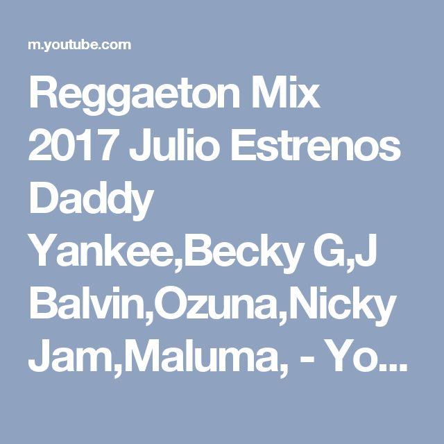 Reggaeton Mix 2017 Julio Estrenos Daddy Yankee,Becky G,J Balvin,Ozuna,Nicky Jam,Maluma, - YouTube