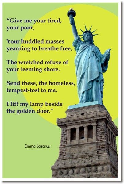 """""""Give me your tired, your poor, Your huddled masses yearning to breathe free, The wretched refuse of your teeming shore. Send these, the homeless, tempest-tost to me, I lift my lamp beside the golden door!""""   From """"The New Colossus"""", by Emma Lazarus   http://en.wikipedia.org/wiki/The_New_Colossus"""