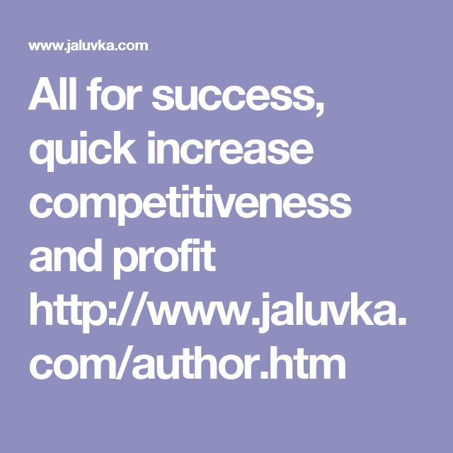 All for success, quick increase competitiveness and profit http://www.jaluvka.com/author.htm