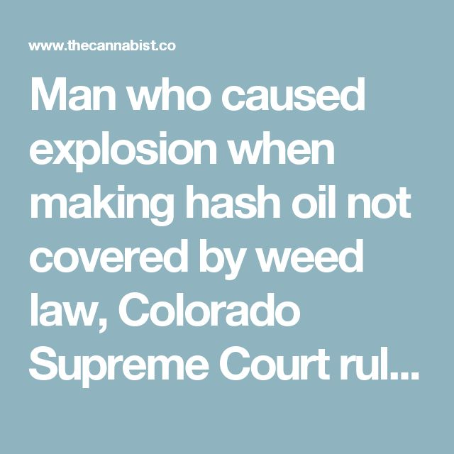 Man who caused explosion when making hash oil not covered by weed law, Colorado Supreme Court rules