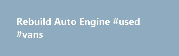 Rebuild Auto Engine #used #vans http://malaysia.remmont.com/rebuild-auto-engine-used-vans/  #auto engines # Rebuild Engines Achieve Great Savings By Opting For The Rebuild Engines Any vehicle consists of many interior or exterior parts, which work in synchronization to achieve the desired performance of the vehicle. Over a time period, with continuous use or specific running on the road, the new vehicles or the old vehicles with used engines, starts to give troublesome performance or they…