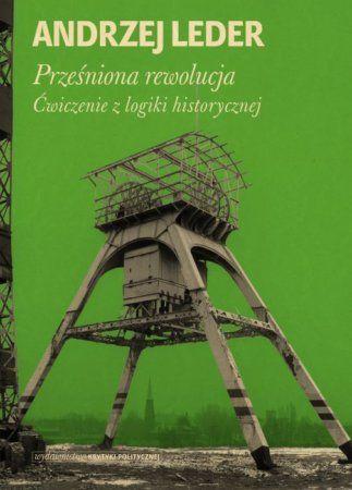 """Andrzej Leder, """"Prześniona rewolucja: ćwiczenie z logiki historycznej"""", Wydawnictwo Krytyki Politycznej, Warszawa 2014. 204 strony"""