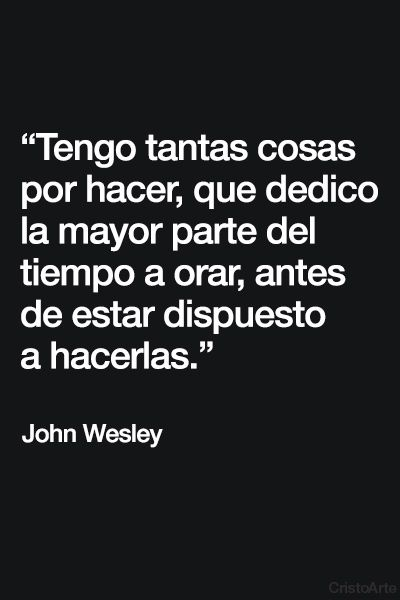"""""""Tengo tantas cosas por hacer, que dedico la mayor parte del tiempo a orar, antes de estar dispuesto a hacerlas"""". - John Wesley."""